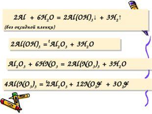 2Al + 6H2O = 2Al(OH)3↓ + 3H2↑ (без оксидной пленки) 2Al(OH)3 = Al2O3 + 3H2O