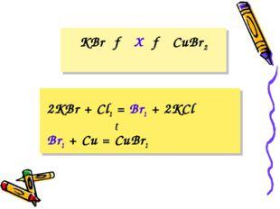 KBr → X → CuBr2 2KBr + Cl2 = Br2 + 2KCl Br2 + Cu = CuBr2 t