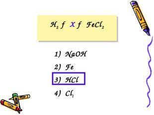 H2 → X → FeCl2 1) NaOH 2) Fe 3) HCl 4) Cl2