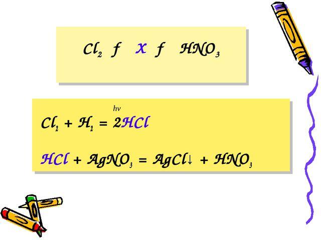 Cl2 → X → HNO3 Cl2 + H2 = 2HCl HCl + AgNO3 = AgCl↓ + HNO3 hν