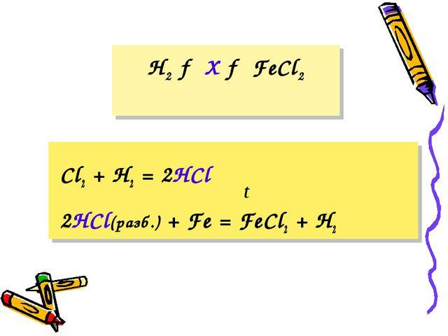 H2 → X → FeCl2 Cl2 + H2 = 2HCl 2HCl(разб.) + Fe = FeCl2 + H2 t