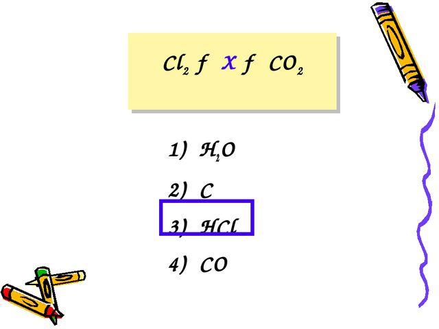 Cl2 → X → CO2 1) H2O 2) C 3) HCl 4) CO