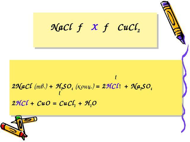 NaCl → X → CuCl2 2NaCl (тв.) + H2SO4 (конц.) = 2HCl↑ + Na2SO4 2HCl + CuO = Cu...
