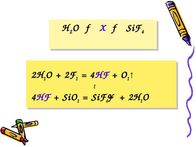 H2O → X → SiF4 2H2O + 2F2 = 4HF + O2↑ 4HF + SiO2 = SiF4↑ + 2H2O t