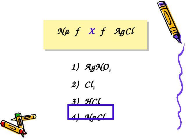 Na → X → AgCl 1) AgNO3 2) Cl2 3) HCl 4) NaCl