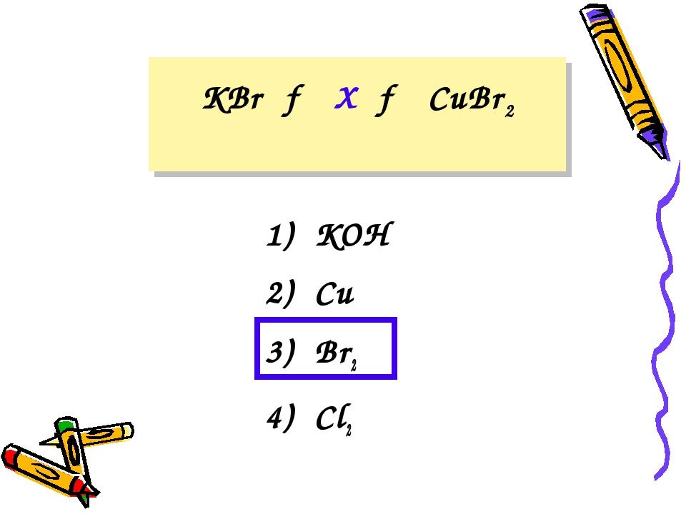 KBr → X → CuBr2 1) KOH 2) Cu 3) Br2 4) Cl2