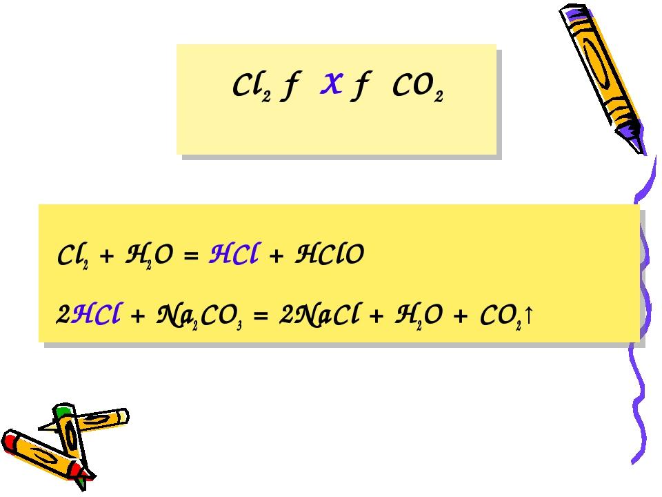Cl2 → X → CO2 Cl2 + H2O = HCl + HClO 2HCl + Na2CO3 = 2NaCl + H2O + CO2↑