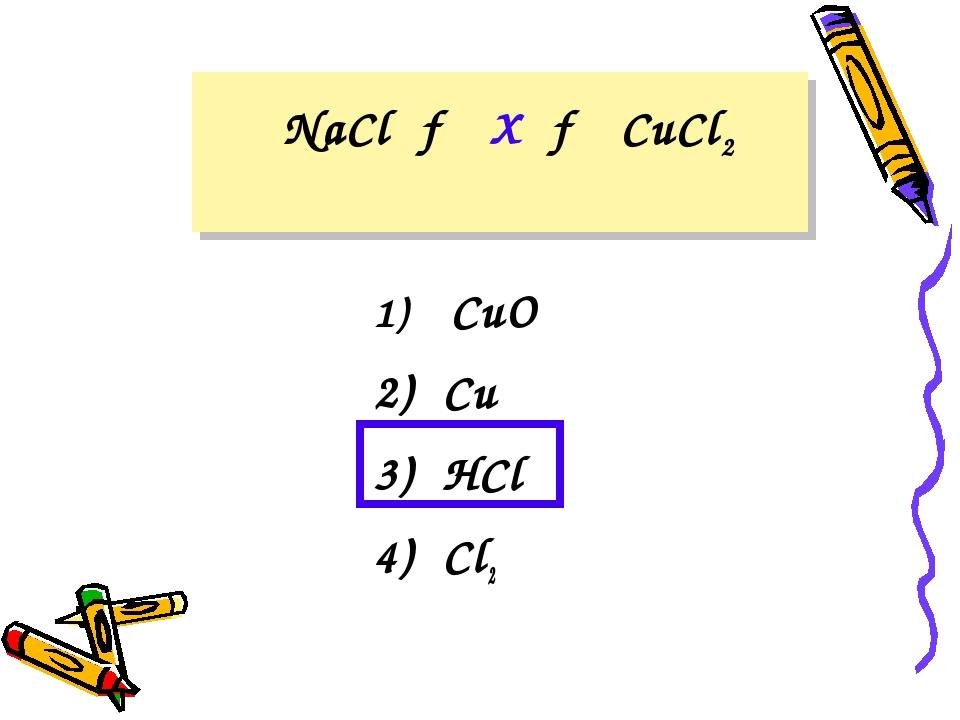 NaCl → X → CuCl2 CuO 2) Cu 3) HCl 4) Cl2