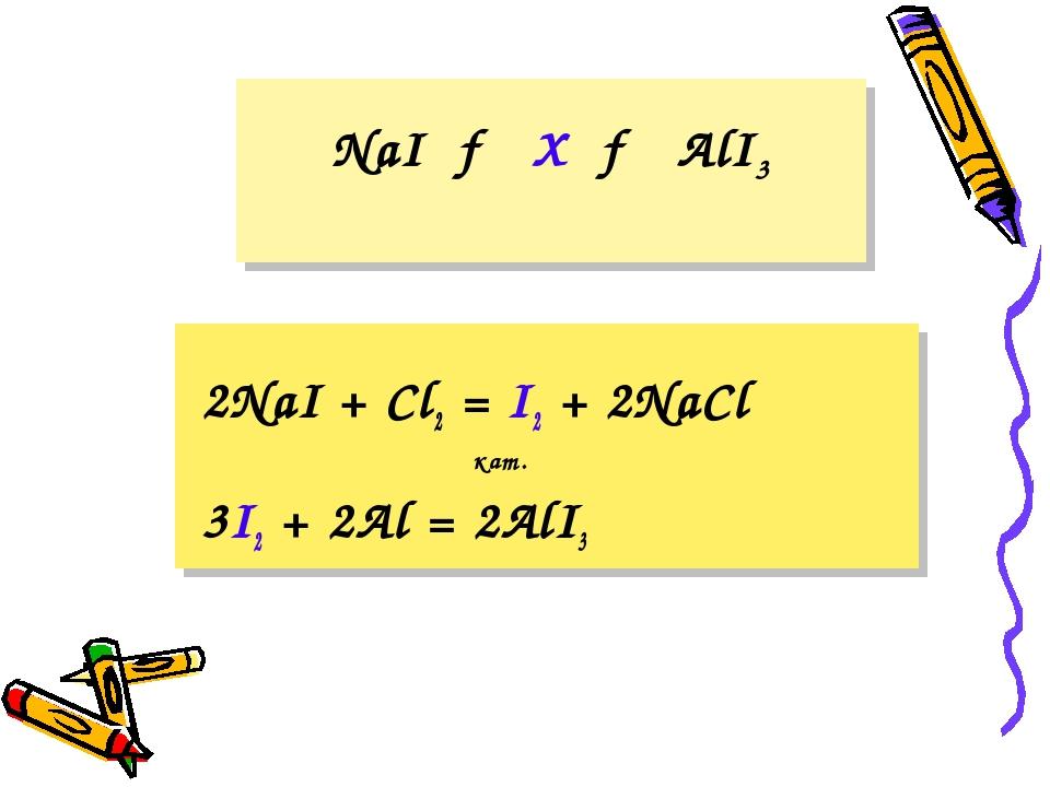 NaI → X → AlI3 2NaI + Cl2 = I2 + 2NaCl 3I2 + 2Al = 2AlI3 кат.