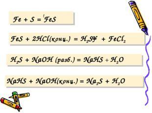 t Fe + S = FeS FeS + 2HCl(конц.) = H2S↑ + FeCl2 H2S + NaOH (разб.) = NaHS +