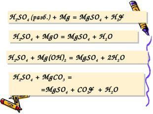 H2SO4 (разб.) + Mg = MgSO4 + H2↑ H2SO4 + MgO = MgSO4 + H2O H2SO4 + Mg(OH)2 =