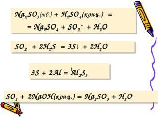 Na2SO3(тв.) + Н2SO4(конц.) = = Na2SO4 + SO2↑ + Н2O SO2 + 2H2S = 3S↓ + 2H2O