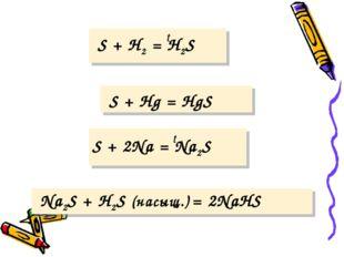t S + H2 = H2S S + Hg = HgS t S + 2Na = Na2S Na2S + H2S (насыщ.) = 2NaHS