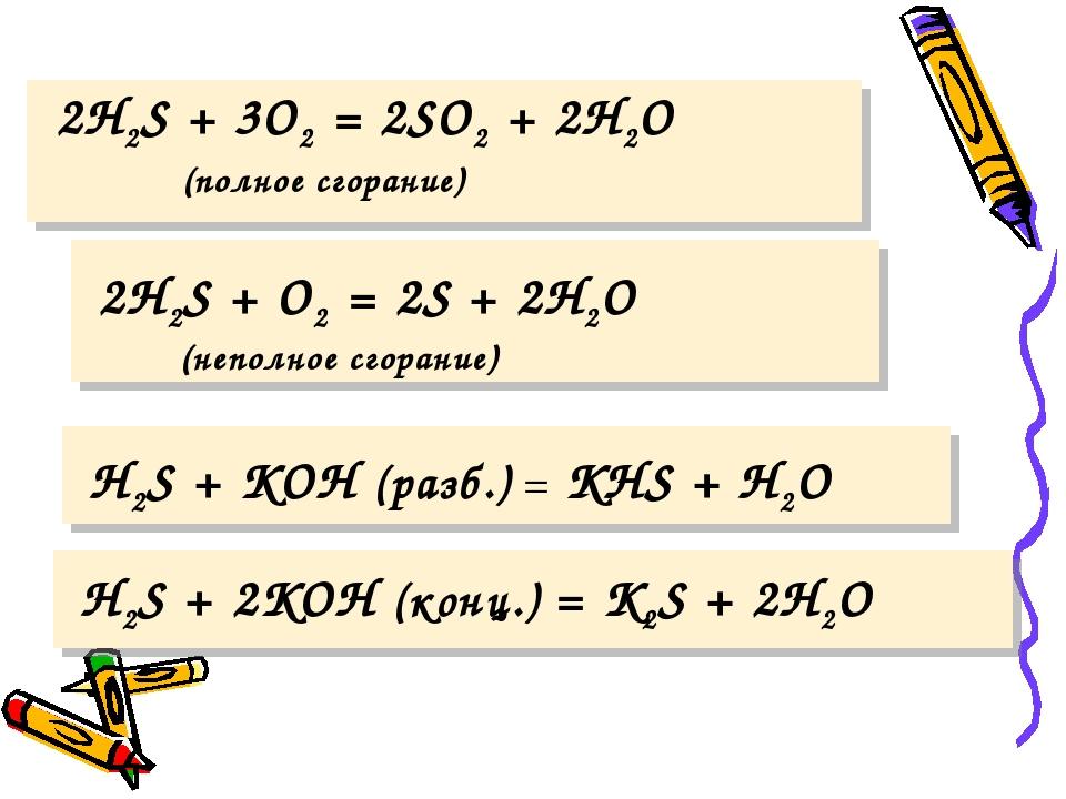 2H2S + 3O2 = 2SO2 + 2H2O (полное сгорание) 2H2S + O2 = 2S + 2H2O (неполное с...