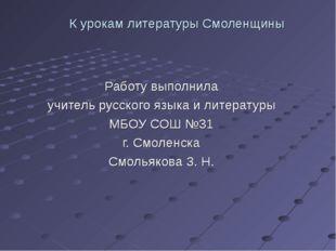 К урокам литературы Смоленщины Работу выполнила учитель русского языка и лите