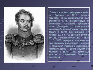 Самостоятельно предпринял набег на Дрезден в 1813, пленил гарнизон, но за са