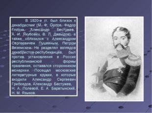 В 1820-е гг. был близок к декабристам (М. Ф. Орлов, Федор Глинка, Александр
