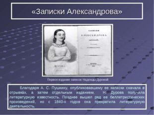 Благодаря А. С. Пушкину, опубликовавшему ее записки сначала в отрывках, а за
