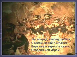 Мы вперед, вперед, ребята, С Богом, верой и штыком! Вера нам и верность свят