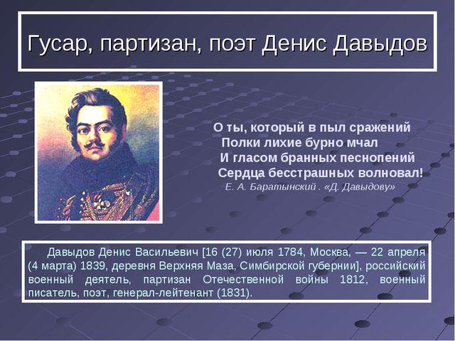 Давыдов Денис Васильевич [16 (27) июля 1784, Москва, — 22 апреля (4 марта) 1...