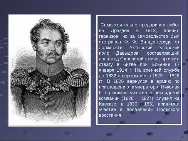 Самостоятельно предпринял набег на Дрезден в 1813, пленил гарнизон, но за са...