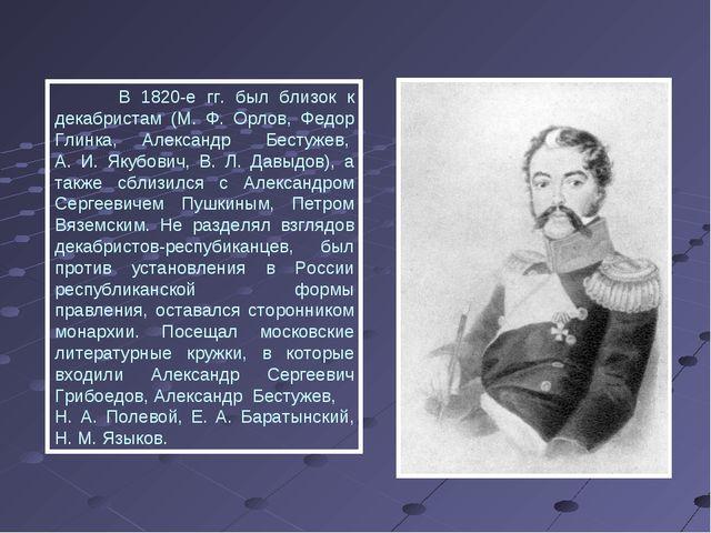 В 1820-е гг. был близок к декабристам (М. Ф. Орлов, Федор Глинка, Александр...