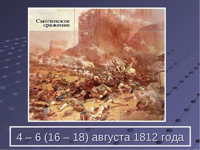 4 – 6 (16 – 18) августа 1812 года