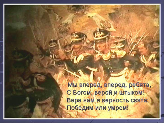 Мы вперед, вперед, ребята, С Богом, верой и штыком! Вера нам и верность свят...