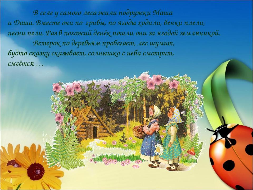 В селе у самого леса жили подружки Маша и Даша. Вместе они по грибы, по яг...