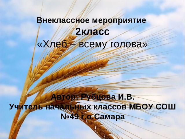 Внеклассное мероприятие 2класс «Хлеб – всему голова» Автор: Рубцова И.В. Учи...