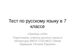 Тест по русскому языку в 7 классе «Проверь себя» Подготовила: учитель русског