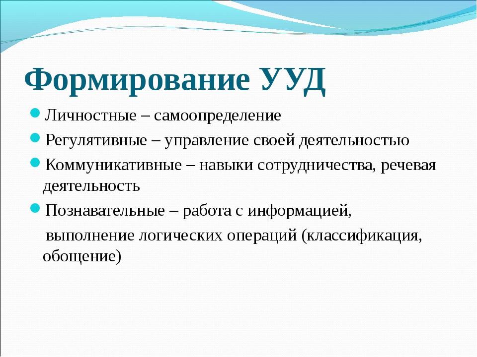 Формирование УУД Личностные – самоопределение Регулятивные – управление своей...