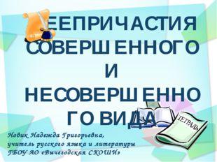 ДЕЕПРИЧАСТИЯ СОВЕРШЕННОГО И НЕСОВЕРШЕННОГО ВИДА Новик Надежда Григорьевна, уч