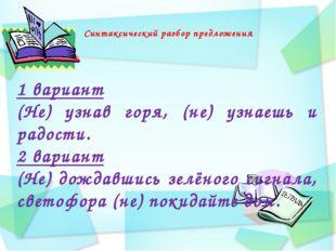 Синтаксический разбор предложения 1 вариант (Не) узнав горя, (не) узнаешь и р