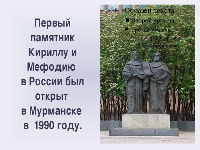 Первый памятник Кириллу и Мефодию в России был открыт в Мурманске в 1990 году.