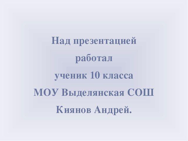 Над презентацией работал ученик 10 класса МОУ Выделянская СОШ Киянов Андрей.