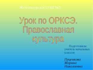 Подготовила: учитель начальных классов Пуценкова Марина Николаевна Железного