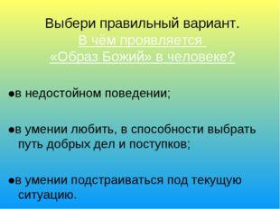 Выбери правильный вариант. В чём проявляется «Образ Божий» в человеке? ●в не