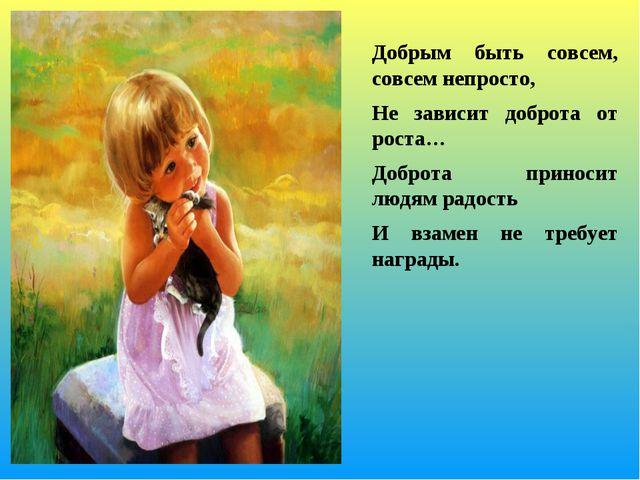 Добрым быть совсем, совсем непросто, Не зависит доброта от роста… Доброта...