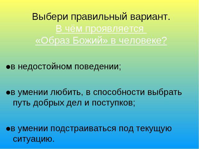 Выбери правильный вариант. В чём проявляется «Образ Божий» в человеке? ●в не...