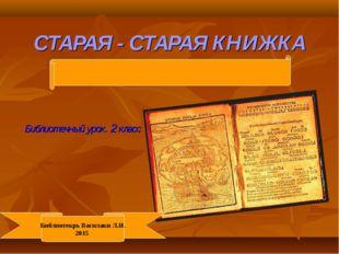 СТАРАЯ - СТАРАЯ КНИЖКА Библиотечный урок. 2 класс Библиотекрь Василаки Л.И. 2