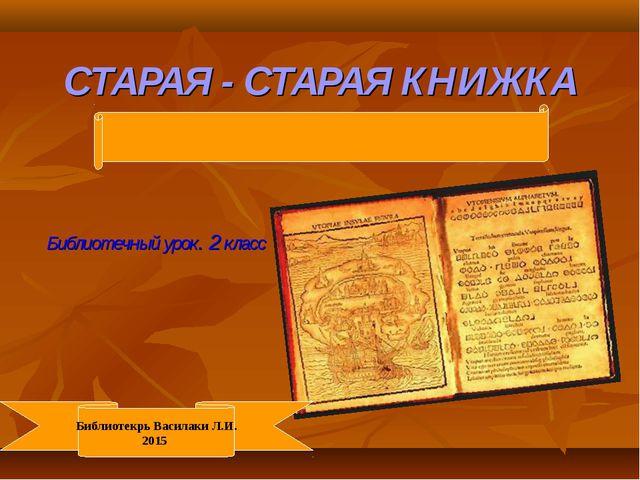 СТАРАЯ - СТАРАЯ КНИЖКА Библиотечный урок. 2 класс Библиотекрь Василаки Л.И. 2...