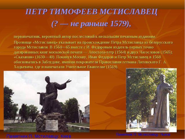 ПЕТР ТИМОФЕЕВ МСТИСЛАВЕЦ (? — не раньше 1579), первопечатник, вероятный авто...