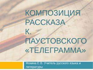 КОМПОЗИЦИЯ РАССКАЗА К. ПАУСТОВСКОГО «ТЕЛЕГРАММА» Фокина Е.В. Учитель русского