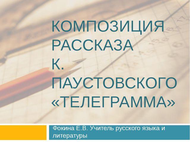 КОМПОЗИЦИЯ РАССКАЗА К. ПАУСТОВСКОГО «ТЕЛЕГРАММА» Фокина Е.В. Учитель русского...
