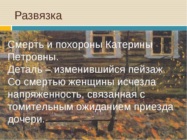 Развязка Смерть и похороны Катерины Петровны. Деталь – изменившийся пейзаж. О...