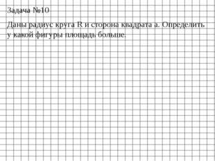 Задача №10 Даны радиус круга R и сторона квадрата a. Определить у какой фигур