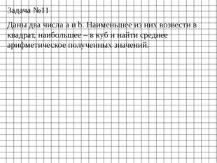 Задача №11 Даны два числа a и b. Наименьшее из них возвести в квадрат, наибол