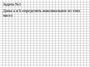 Задача №1 Даны а и b определить максимальное из этих чисел