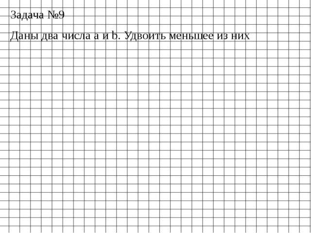 Задача №9 Даны два числа a и b. Удвоить меньшее из них